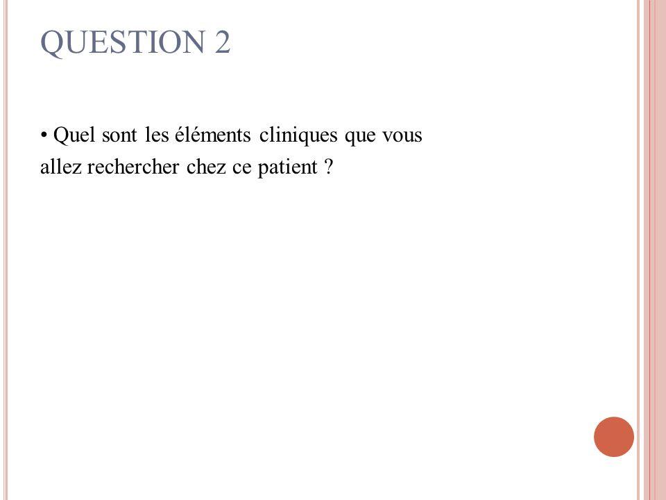 QUESTION 2 • Quel sont les éléments cliniques que vous allez rechercher chez ce patient