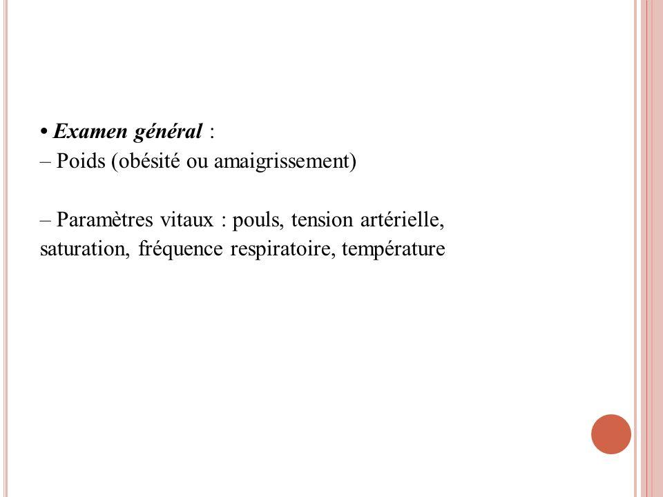 • Examen général : – Poids (obésité ou amaigrissement) – Paramètres vitaux : pouls, tension artérielle, saturation, fréquence respiratoire, température