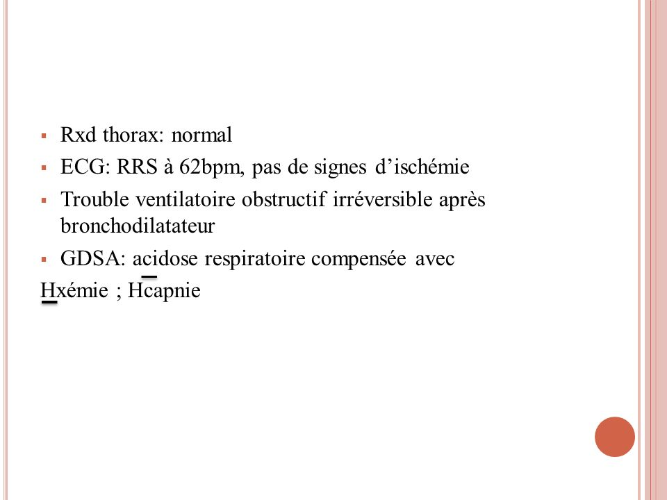 Rxd thorax: normal ECG: RRS à 62bpm, pas de signes d'ischémie. Trouble ventilatoire obstructif irréversible après bronchodilatateur.