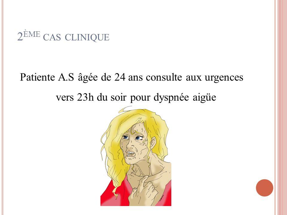 2ème cas clinique Patiente A.S âgée de 24 ans consulte aux urgences vers 23h du soir pour dyspnée aigüe.
