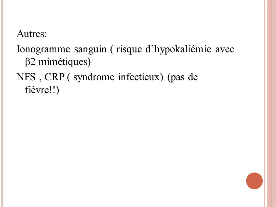 Autres: Ionogramme sanguin ( risque d'hypokaliémie avec β2 mimétiques) NFS , CRP ( syndrome infectieux) (pas de fièvre!!)