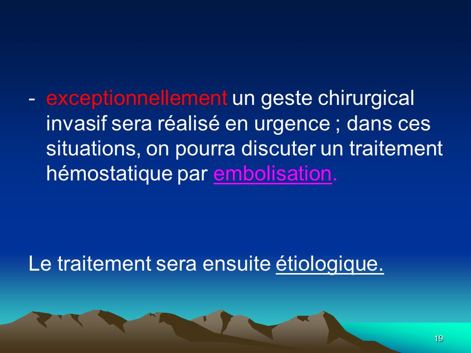 exceptionnellement un geste chirurgical invasif sera réalisé en urgence ; dans ces situations, on pourra discuter un traitement hémostatique par embolisation.