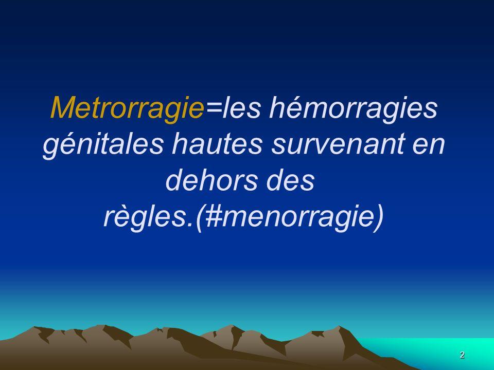 Metrorragie=les hémorragies génitales hautes survenant en dehors des règles.(#menorragie)
