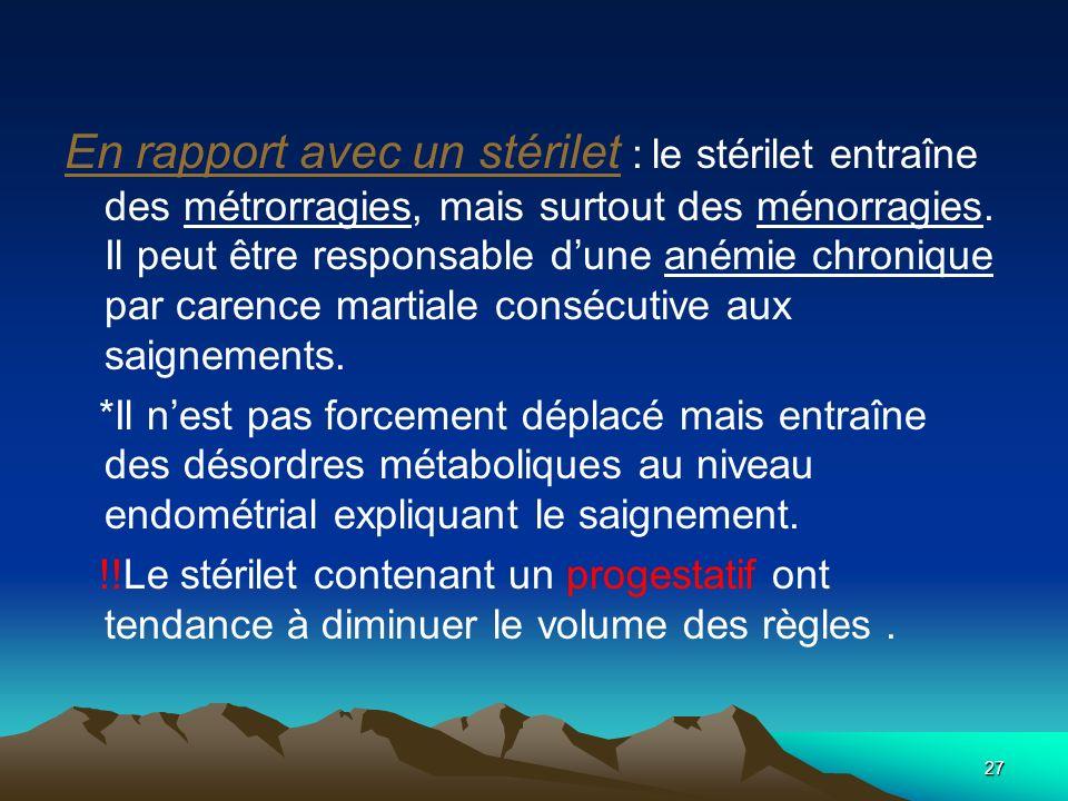 En rapport avec un stérilet : le stérilet entraîne des métrorragies, mais surtout des ménorragies. Il peut être responsable d'une anémie chronique par carence martiale consécutive aux saignements.