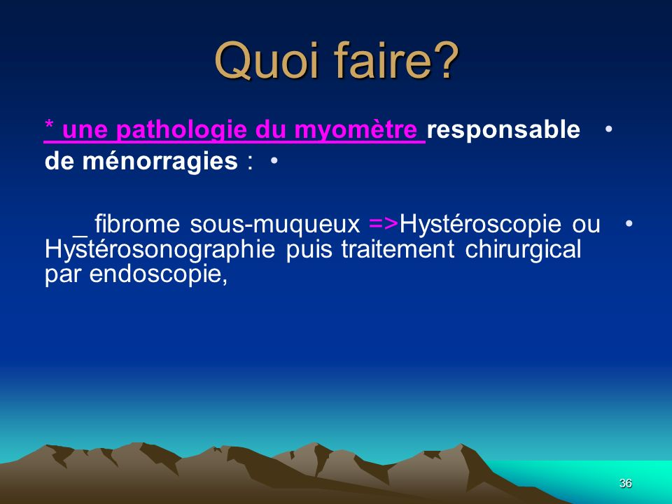Quoi faire * une pathologie du myomètre responsable de ménorragies :