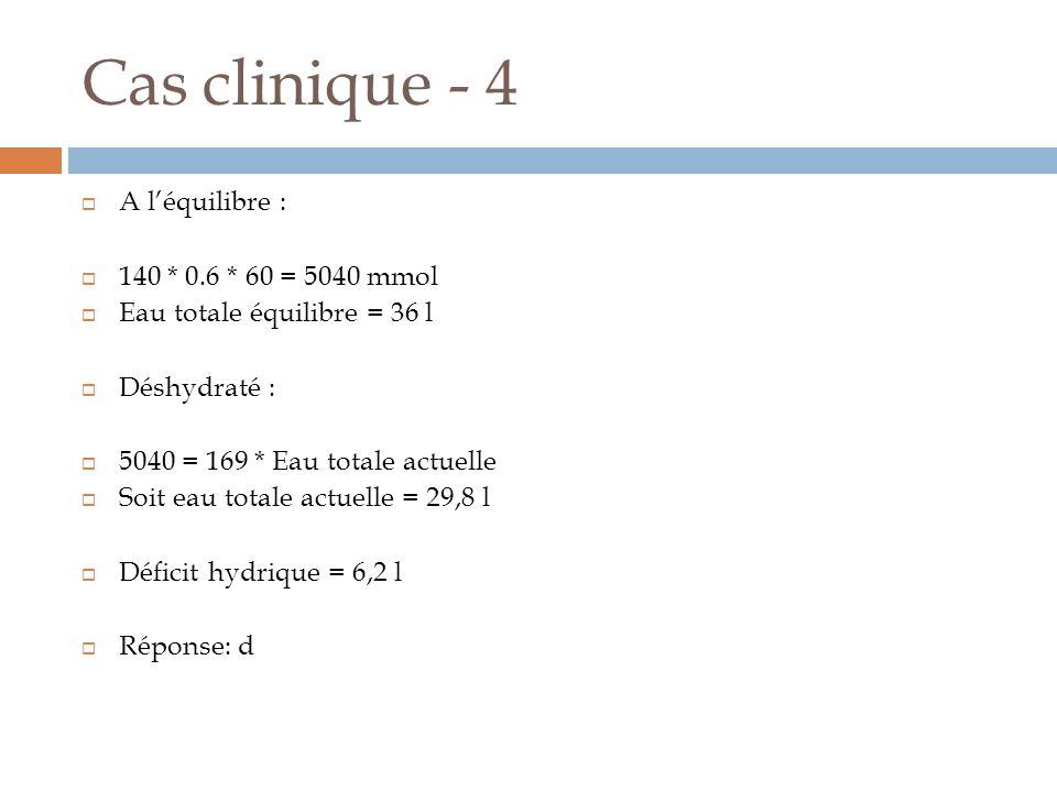 Cas clinique - 4 A l'équilibre : 140 * 0.6 * 60 = 5040 mmol