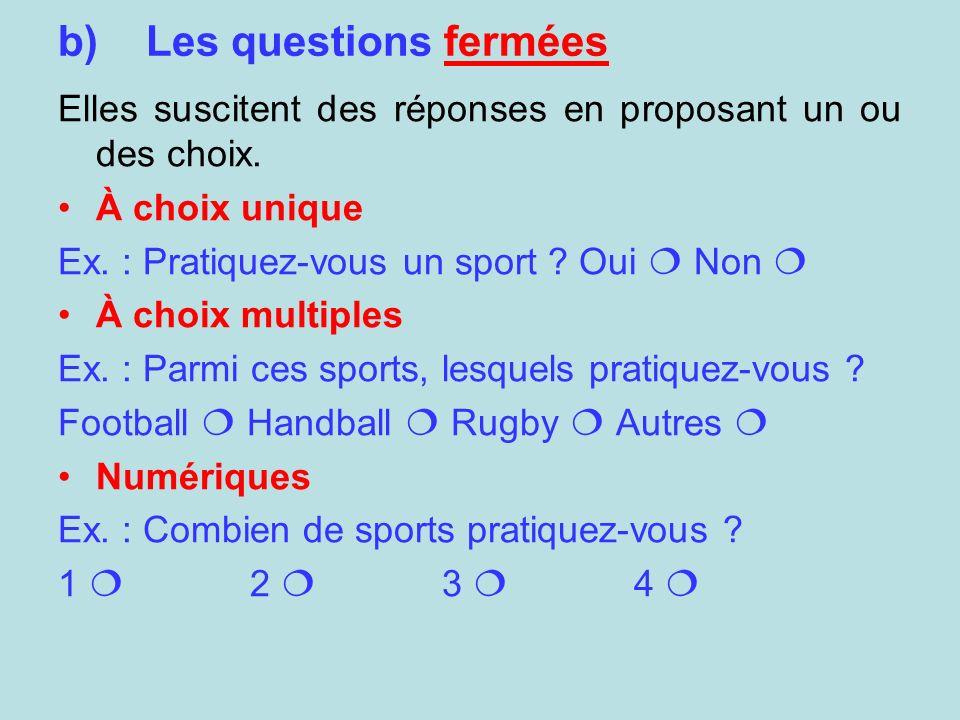Les questions fermées Elles suscitent des réponses en proposant un ou des choix. À choix unique. Ex. : Pratiquez-vous un sport Oui  Non 