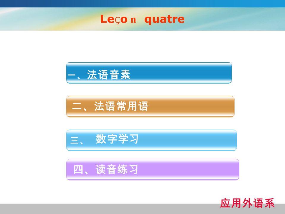 LeÇo n quatre 一、法语音素 二、法语常用语 数字学习 三、 四、读音练习 应用外语系