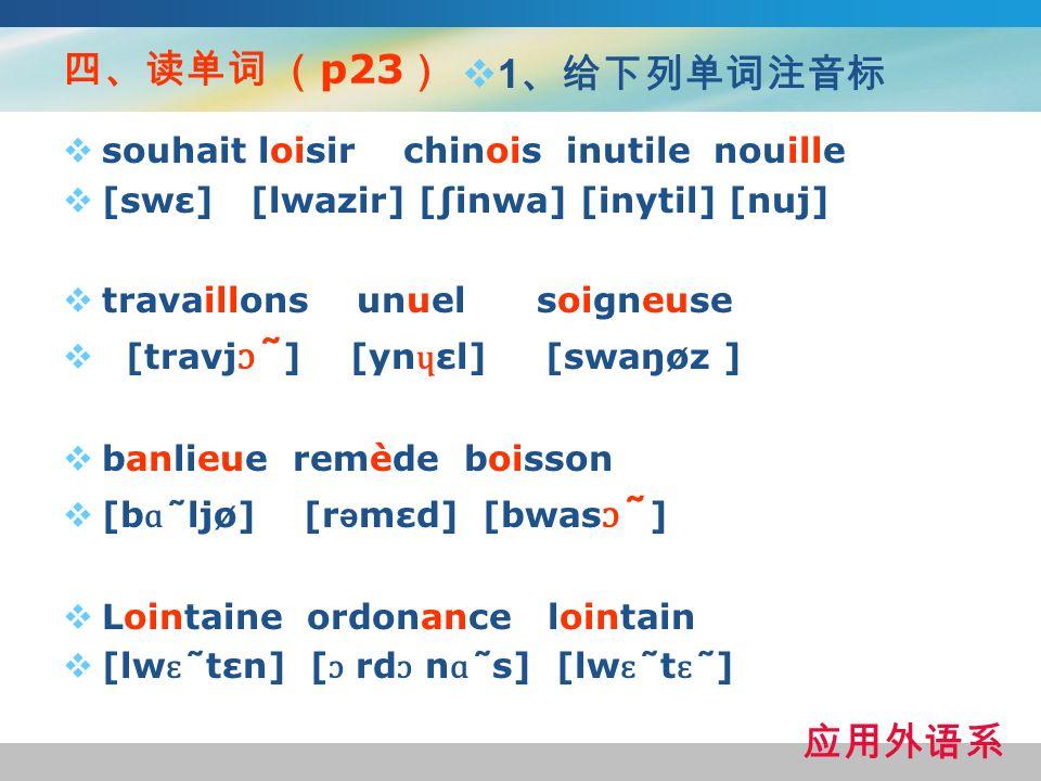 四、读单词 (p23) 1、给下列单词注音标 应用外语系 souhait loisir chinois inutile nouille