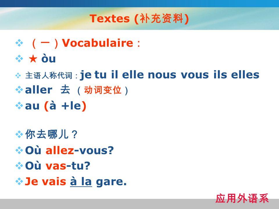 Textes (补充资料) (一)Vocabulaire: ★ òu aller 去 (动词变位) au (à +le) 你去哪儿?