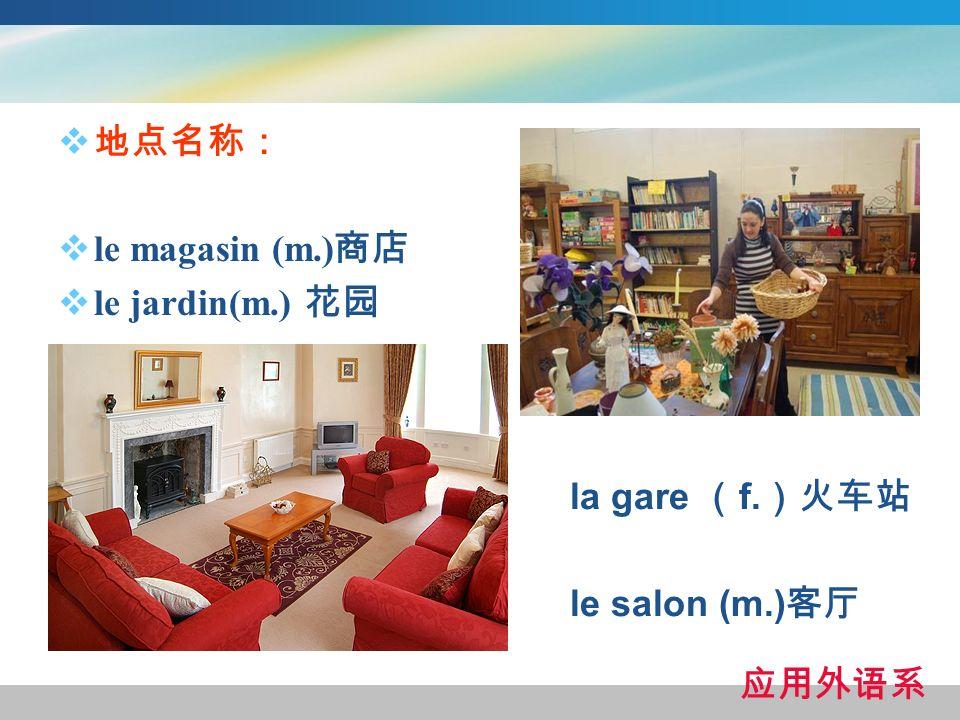 地点名称: le magasin (m.)商店 le jardin(m.) 花园 la gare (f.)火车站 le salon (m.)客厅 应用外语系