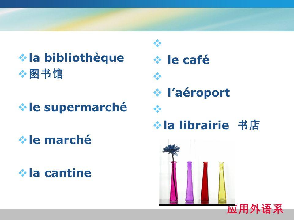 la bibliothèque 图书馆 le supermarché le marché la cantine le café l'aéroport la librairie 书店 应用外语系
