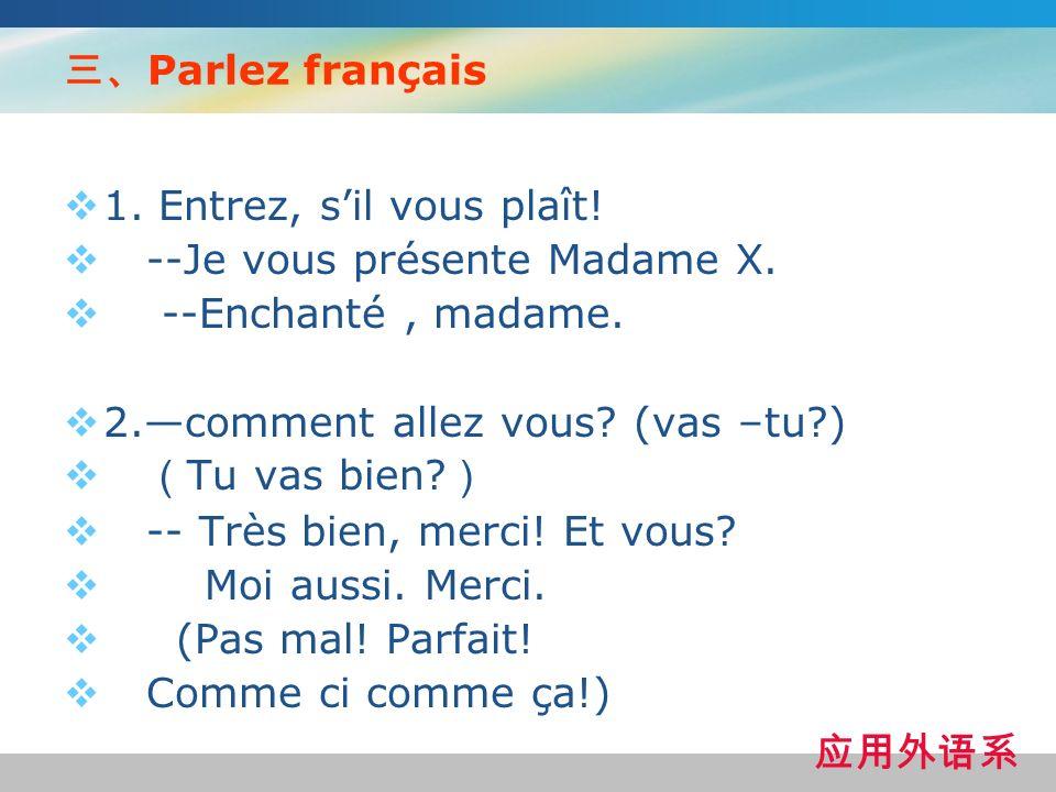 三、Parlez français 1. Entrez, s'il vous plaît! --Je vous présente Madame X. --Enchanté , madame. 2.—comment allez vous (vas –tu )