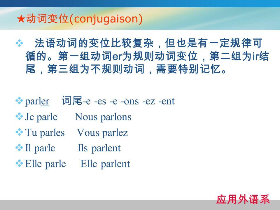 ★动词变位(conjugaison) 法语动词的变位比较复杂,但也是有一定规律可循的。第一组动词er为规则动词变位,第二组为ir结尾,第三组为不规则动词,需要特别记忆。 parler 词尾-e -es -e -ons -ez -ent.