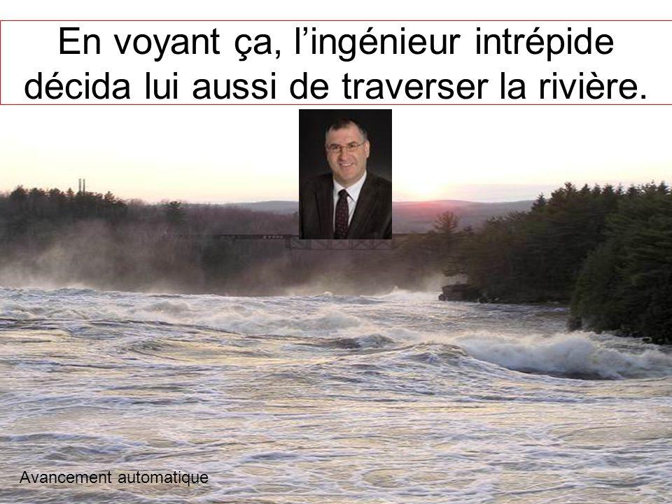 En voyant ça, l'ingénieur intrépide décida lui aussi de traverser la rivière.