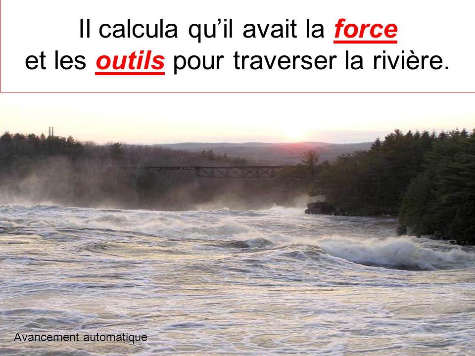 Il calcula qu'il avait la force et les outils pour traverser la rivière.