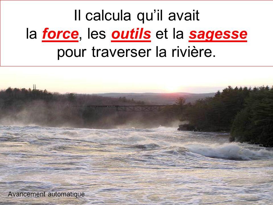 Il calcula qu'il avait la force, les outils et la sagesse pour traverser la rivière.