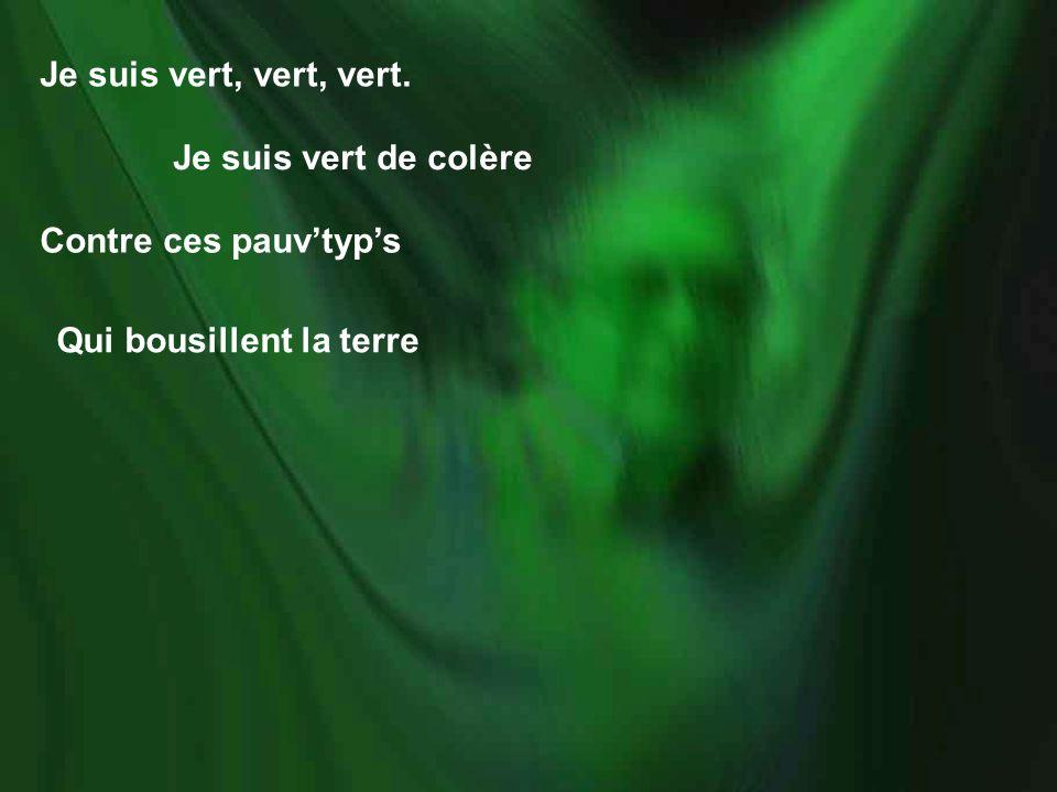 Je suis vert, vert, vert. Je suis vert de colère Contre ces pauv'typ's Qui bousillent la terre