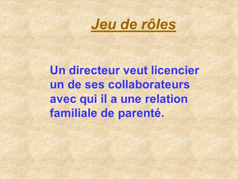 Jeu de rôlesUn directeur veut licencier un de ses collaborateurs avec qui il a une relation familiale de parenté.