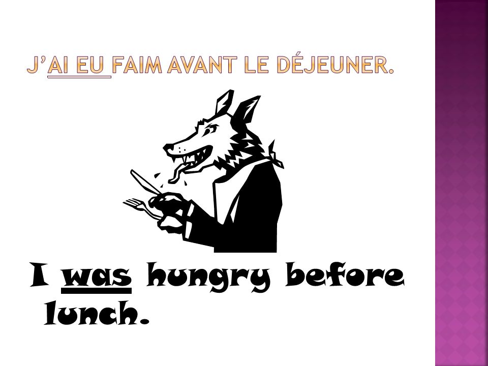 J'ai eu faim avant le déjeuner.