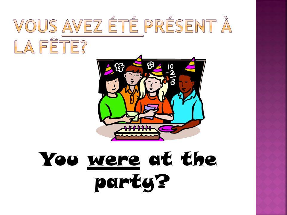 Vous avez été présent à la fête