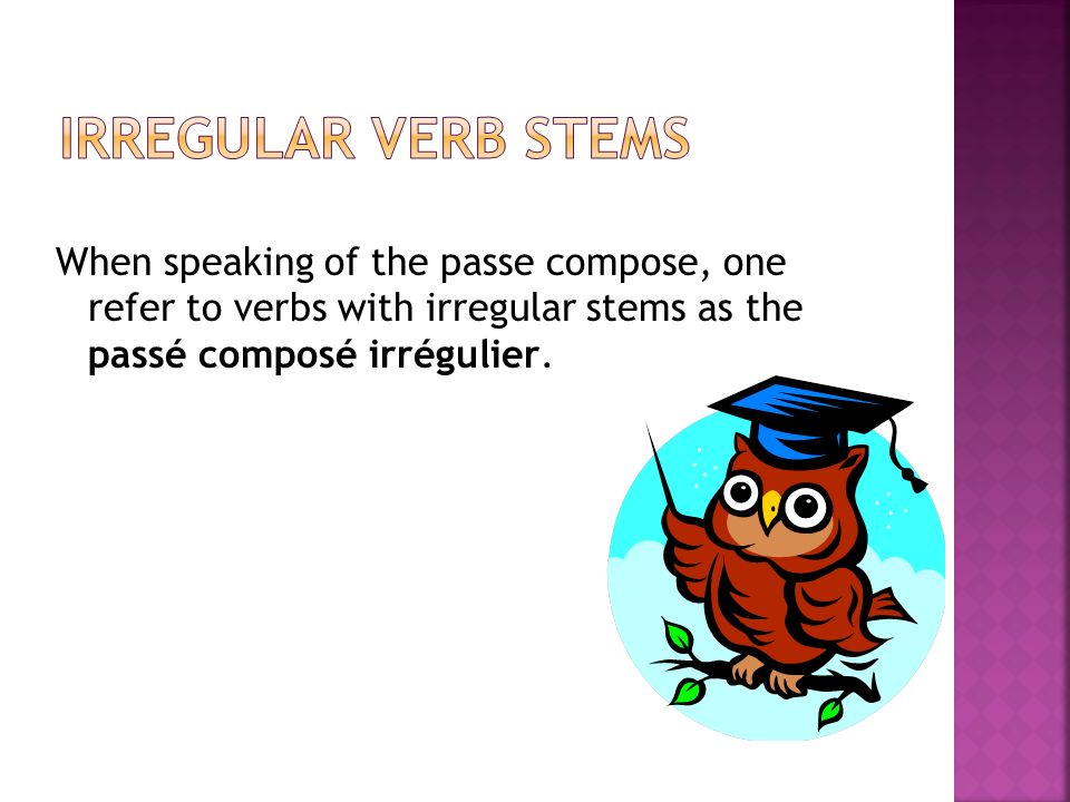 Irregular Verb Stems When speaking of the passe compose, one refer to verbs with irregular stems as the passé composé irrégulier.