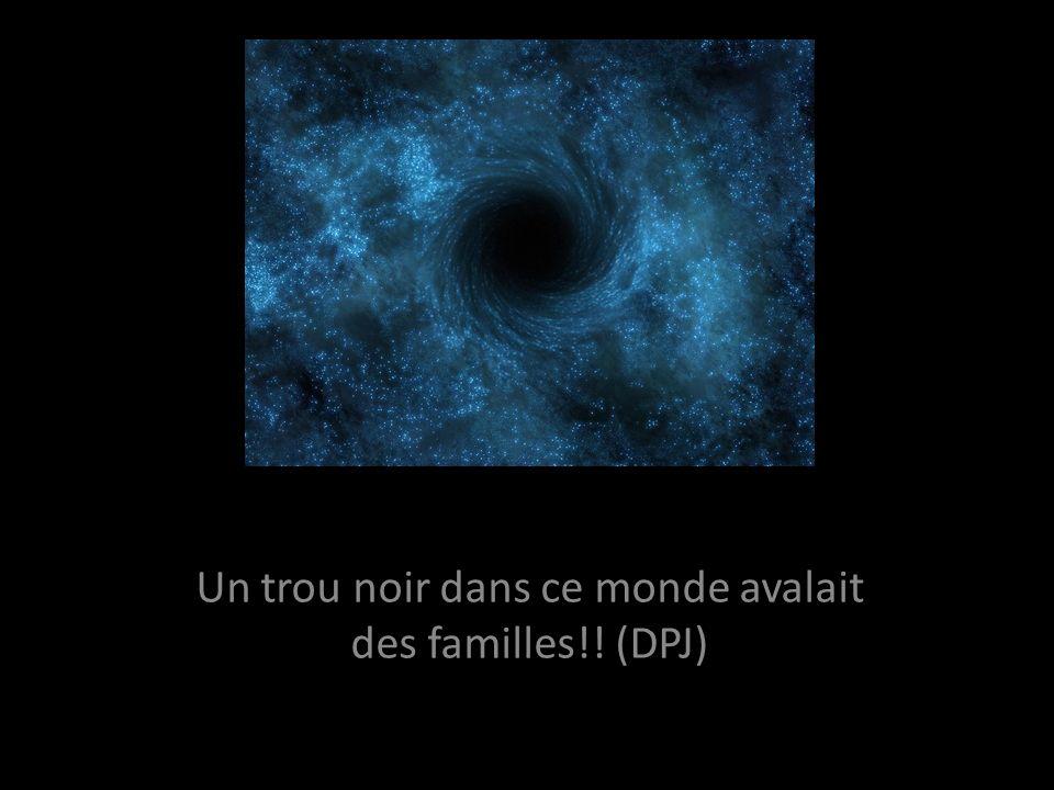Un trou noir dans ce monde avalait des familles!! (DPJ)
