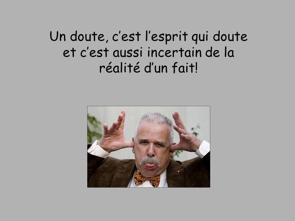 Un doute, c'est l'esprit qui doute et c'est aussi incertain de la réalité d'un fait!