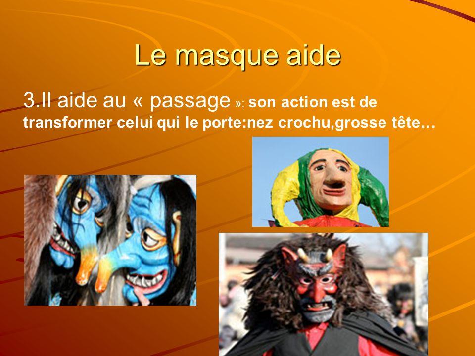 Le masque aide 3.Il aide au « passage »: son action est de transformer celui qui le porte:nez crochu,grosse tête…
