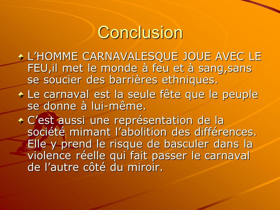 Conclusion L'HOMME CARNAVALESQUE JOUE AVEC LE FEU,il met le monde à feu et à sang,sans se soucier des barrières ethniques.