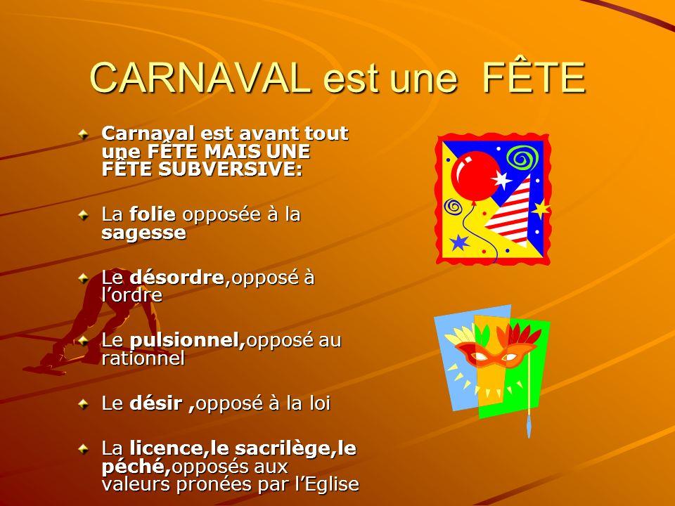 CARNAVAL est une FÊTE Carnaval est avant tout une FÊTE MAIS UNE FÊTE SUBVERSIVE: La folie opposée à la sagesse.