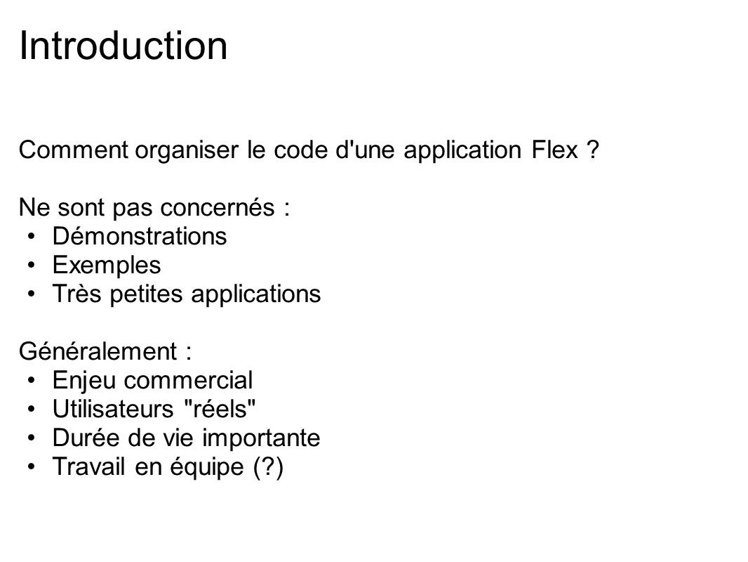 Introduction Comment organiser le code d une application Flex Ne sont pas concernés : Démonstrations.