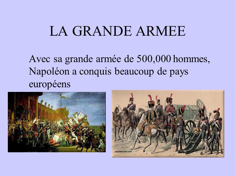 LA GRANDE ARMEE Avec sa grande armée de 500,000 hommes, Napoléon a conquis beaucoup de pays européens.