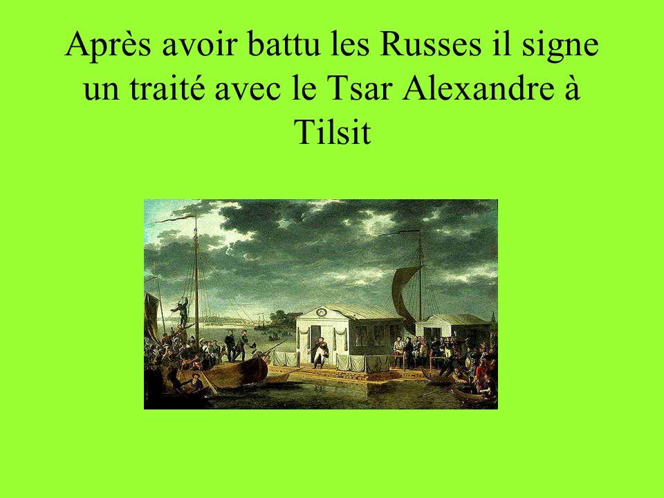 Après avoir battu les Russes il signe un traité avec le Tsar Alexandre à Tilsit