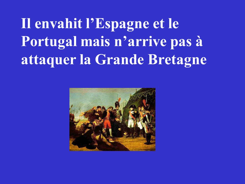 Il envahit l'Espagne et le Portugal mais n'arrive pas à attaquer la Grande Bretagne