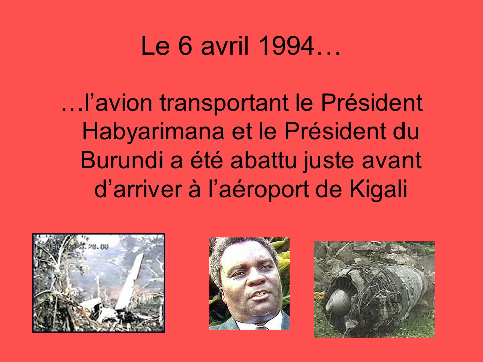 Le 6 avril 1994……l'avion transportant le Président Habyarimana et le Président du Burundi a été abattu juste avant d'arriver à l'aéroport de Kigali.