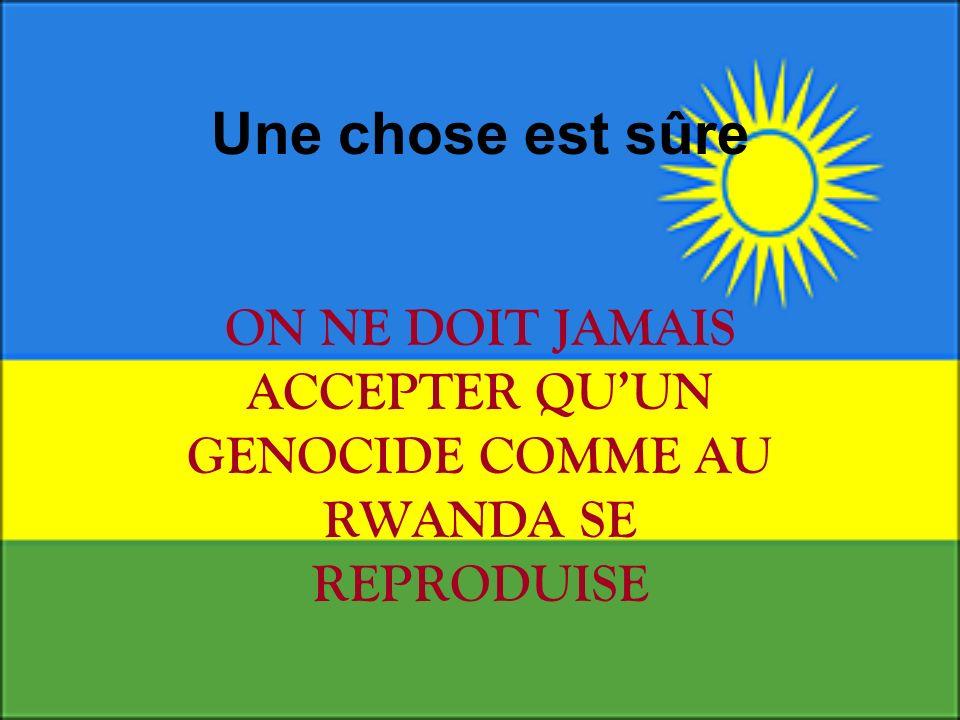 Une chose est sûre ON NE DOIT JAMAIS ACCEPTER QU'UN GENOCIDE COMME AU RWANDA SE REPRODUISE