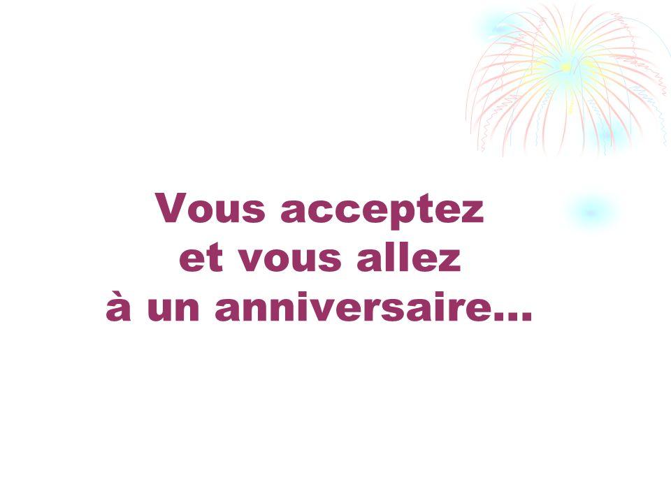 Vous acceptez et vous allez à un anniversaire...