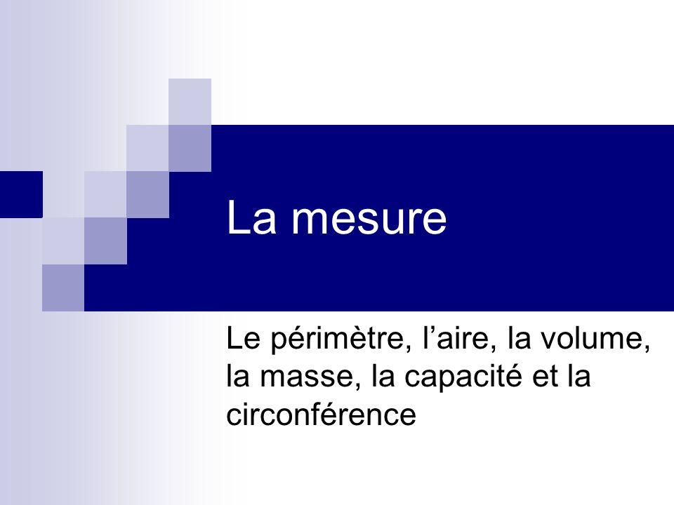 La mesure Le périmètre, l'aire, la volume, la masse, la capacité et la circonférence