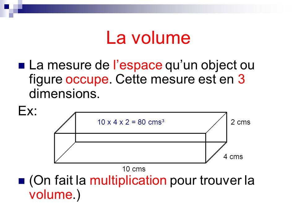 La volume La mesure de l'espace qu'un object ou figure occupe. Cette mesure est en 3 dimensions. Ex: