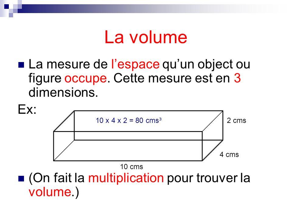 La volumeLa mesure de l'espace qu'un object ou figure occupe. Cette mesure est en 3 dimensions. Ex: