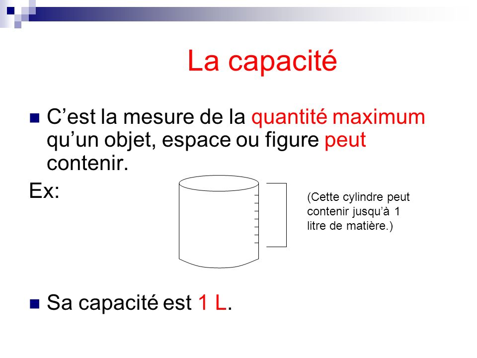 La capacitéC'est la mesure de la quantité maximum qu'un objet, espace ou figure peut contenir. Ex: Sa capacité est 1 L.