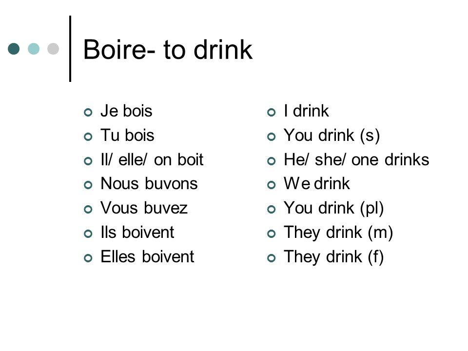 Boire- to drink Je bois Tu bois Il/ elle/ on boit Nous buvons