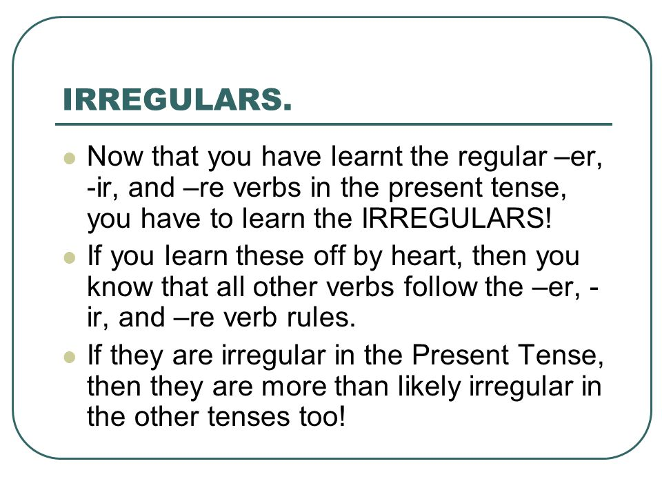 IRREGULARS.Now that you have learnt the regular –er, -ir, and –re verbs in the present tense, you have to learn the IRREGULARS!