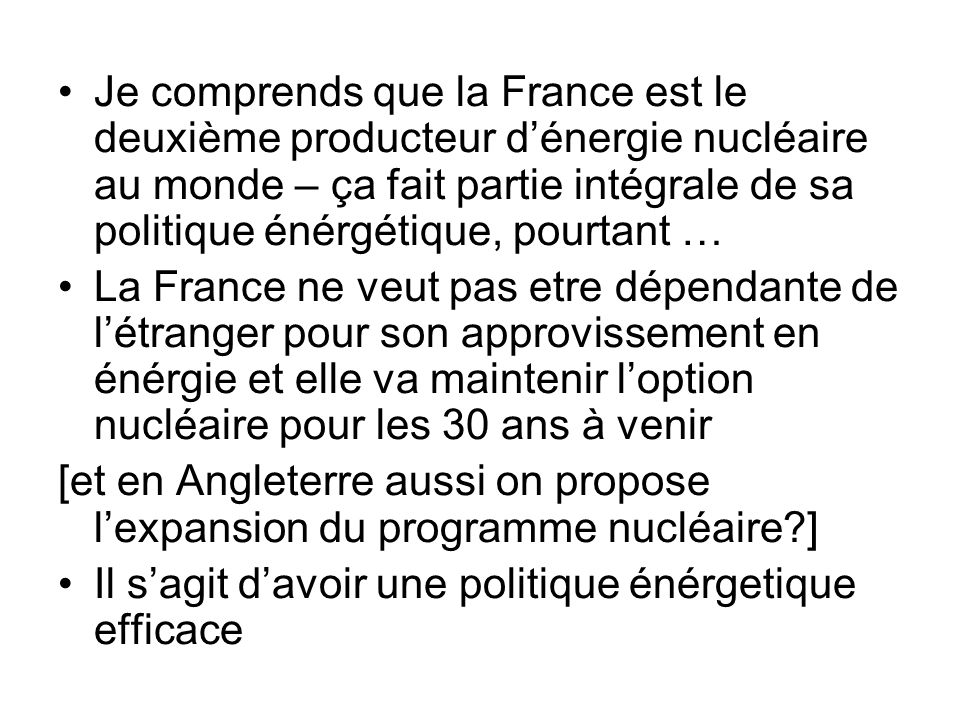 Je comprends que la France est le deuxième producteur d'énergie nucléaire au monde – ça fait partie intégrale de sa politique énérgétique, pourtant …
