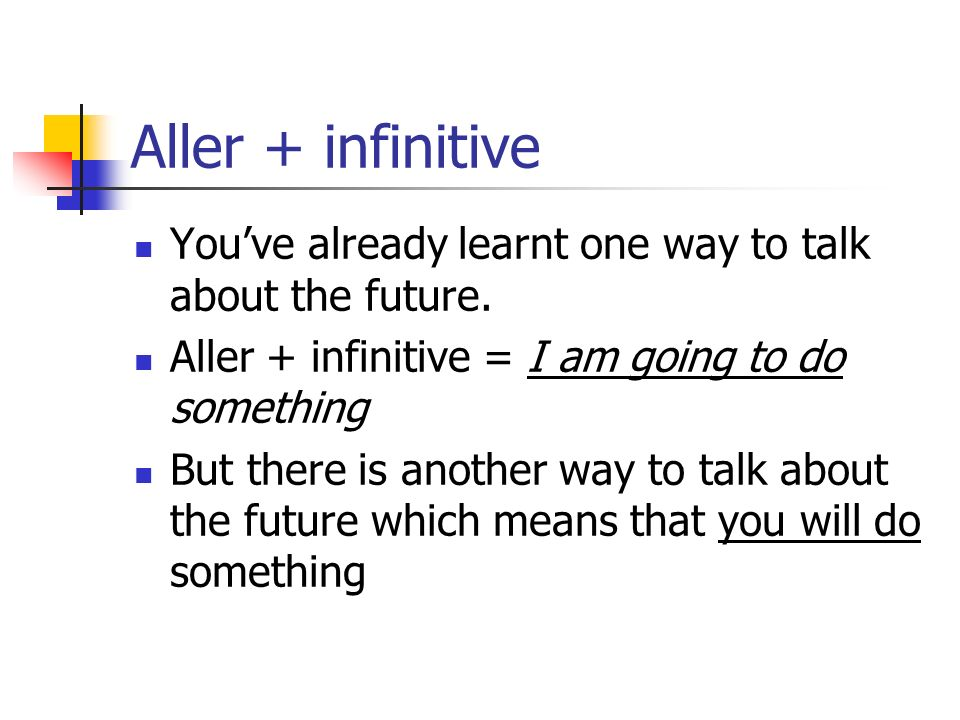 Aller + infinitive You've already learnt one way to talk about the future. Aller + infinitive = I am going to do something.