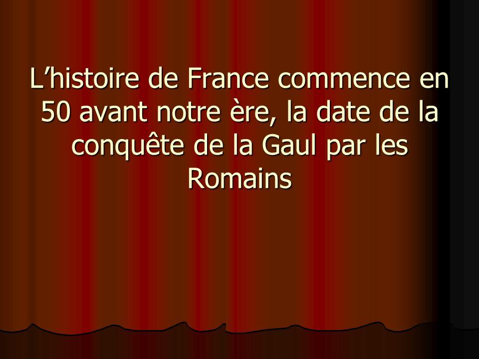 L'histoire de France commence en 50 avant notre ère, la date de la conquête de la Gaul par les Romains