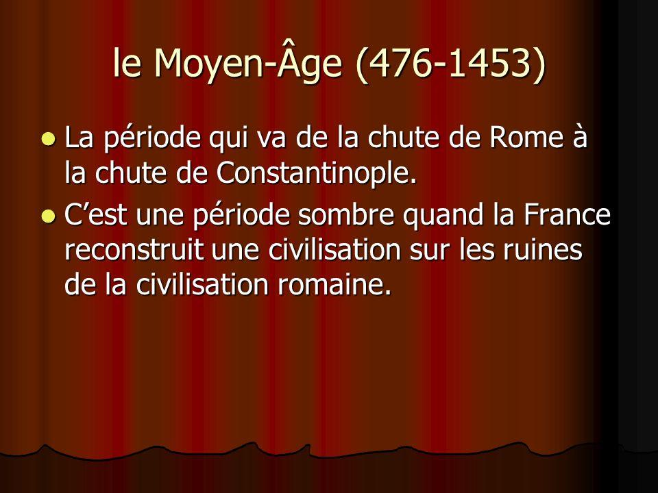 le Moyen-Âge (476-1453)La période qui va de la chute de Rome à la chute de Constantinople.