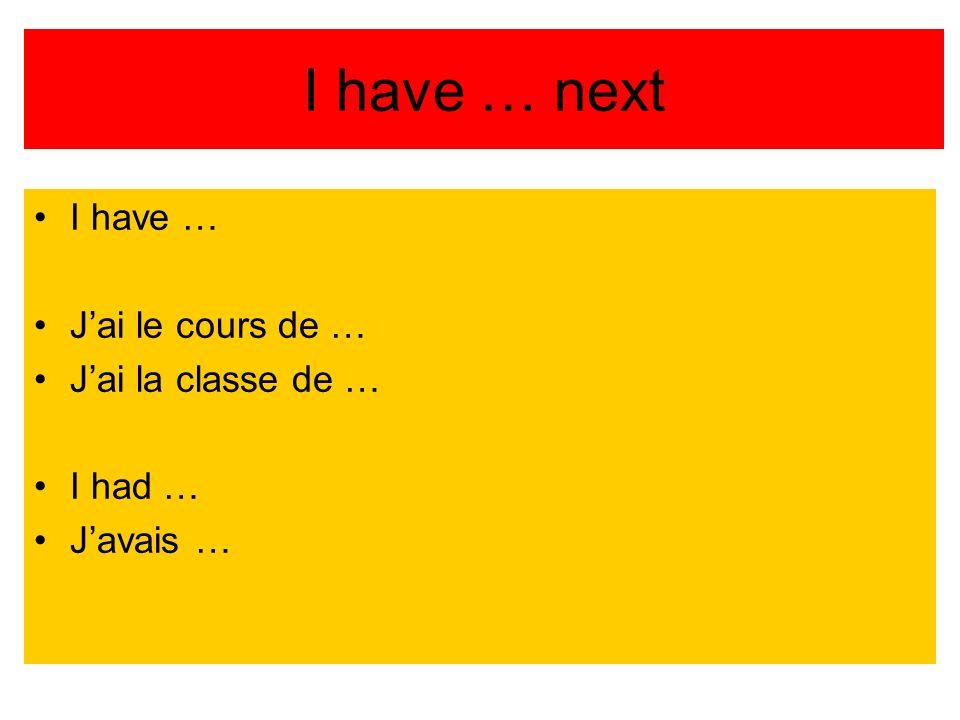 I have … next I have … J'ai le cours de … J'ai la classe de … I had …