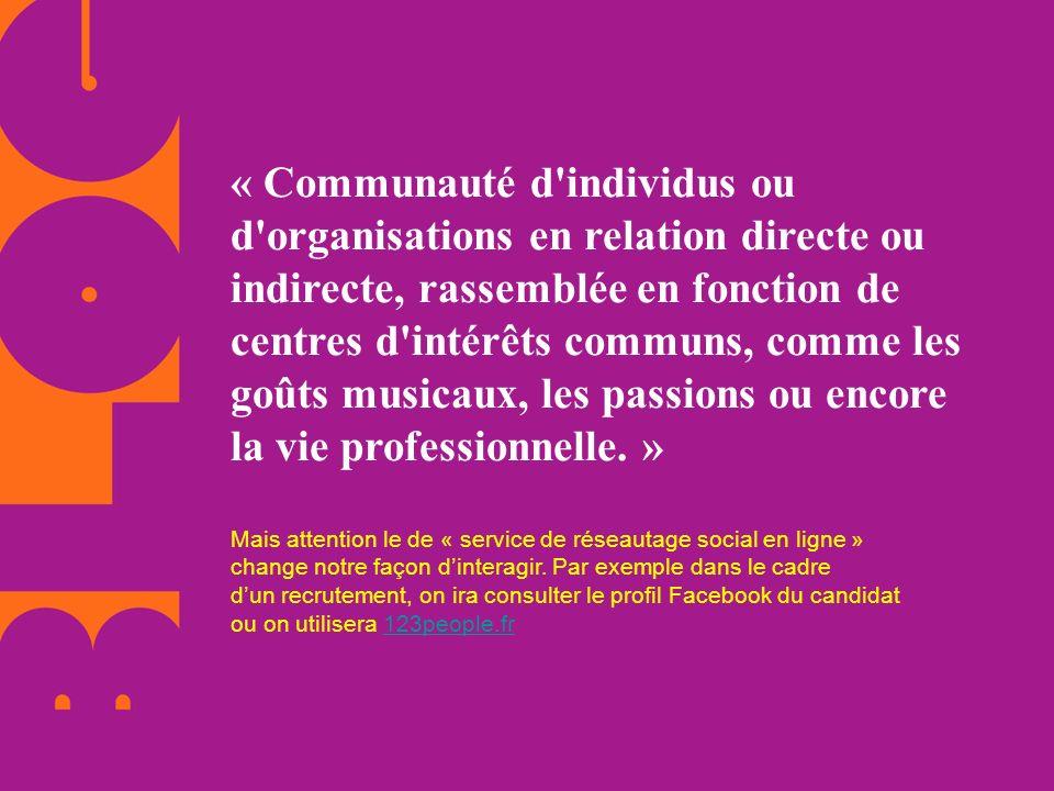 « Communauté d individus ou d organisations en relation directe ou indirecte, rassemblée en fonction de centres d intérêts communs, comme les goûts musicaux, les passions ou encore la vie professionnelle. »